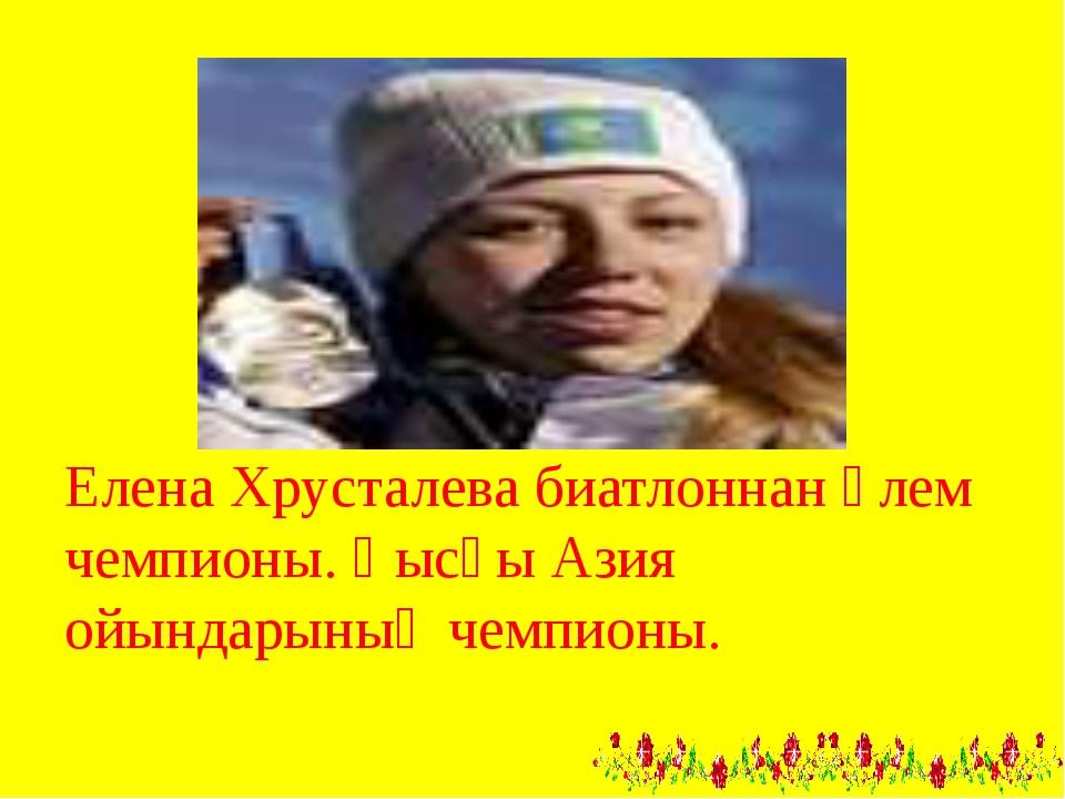 Елена Хрусталева биатлоннан әлем чемпионы. Қысқы Азия ойындарының чемпионы.
