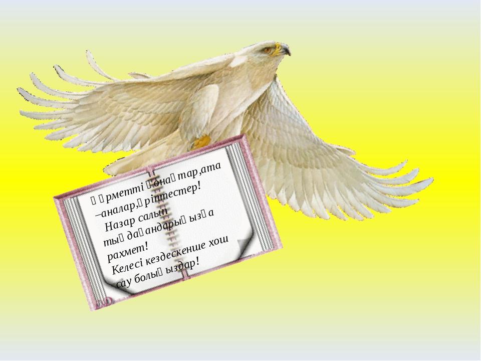 Құрметті қонақтар,ата –аналар,әріптестер! Назар салып тыңдағандарыңызға рахме...