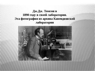 Дж.Дж. Томсон в 1890 году в своей лаборатории. Эта фотография из архива Каве