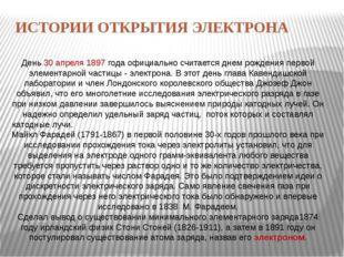 ИСТОРИИ ОТКРЫТИЯ ЭЛЕКТРОНА День 30 апреля 1897 года официально считается днем