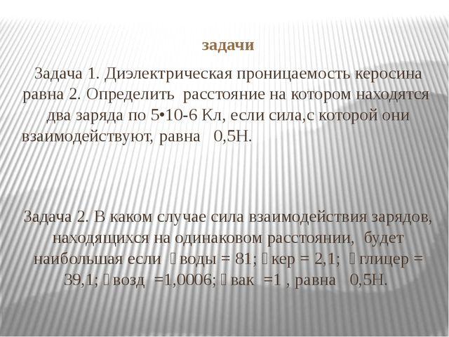 задачи Задача 1. Диэлектрическая проницаемость керосина равна 2. Определить р...