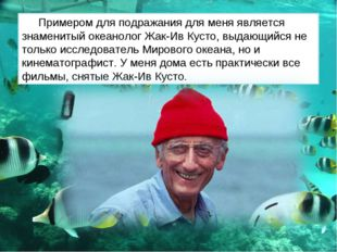Примером для подражания для меня является знаменитый океанолог Жак-Ив Кусто,