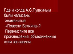 Где и когда А.С.Пушкиным были написаны знаменитые «Повести Белкина»? Перечисл