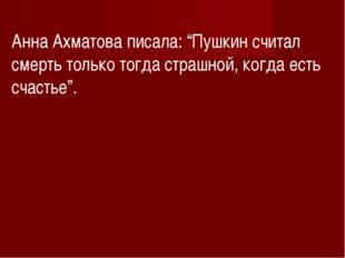 """Анна Ахматова писала: """"Пушкин считал смерть только тогда страшной, когда есть"""