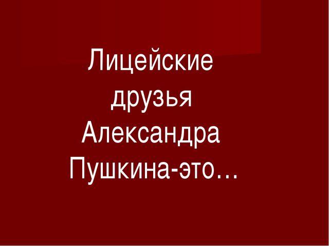 Лицейские друзья Александра Пушкина-это…