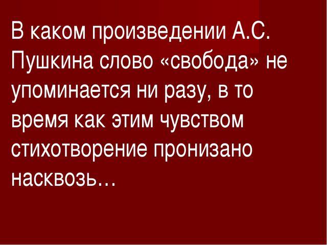 В каком произведении А.С. Пушкина слово «свобода» не упоминается ни разу, в т...