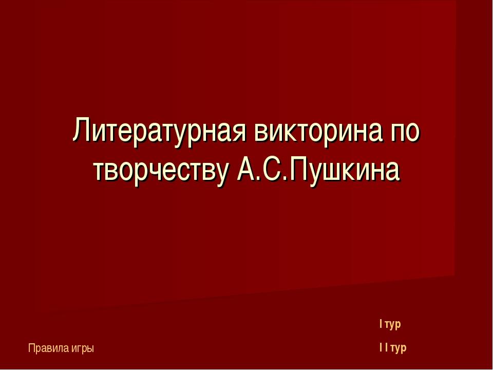 Литературная викторина по творчеству А.С.Пушкина I тур I I тур Правила игры