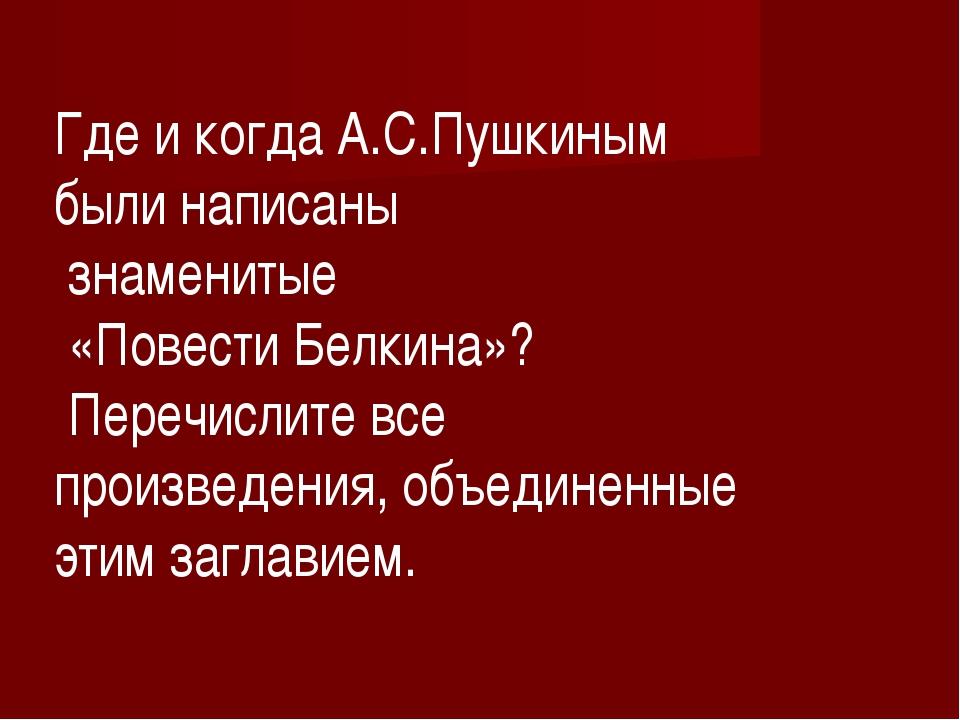 Где и когда А.С.Пушкиным были написаны знаменитые «Повести Белкина»? Перечисл...