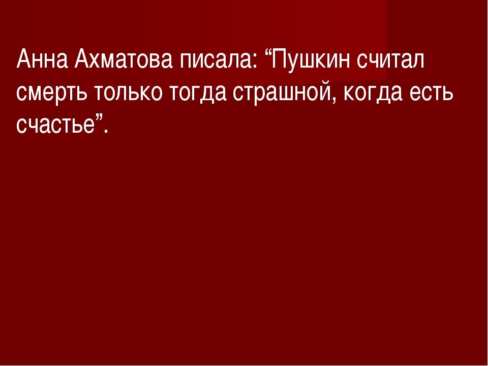 """Анна Ахматова писала: """"Пушкин считал смерть только тогда страшной, когда есть..."""