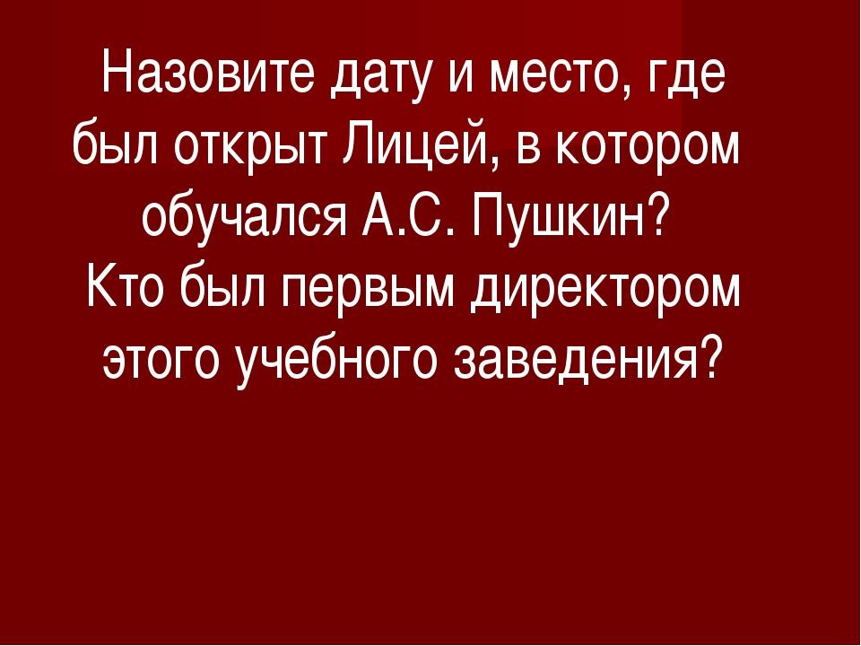 Назовите дату и место, где был открыт Лицей, в котором обучался А.С. Пушкин?...