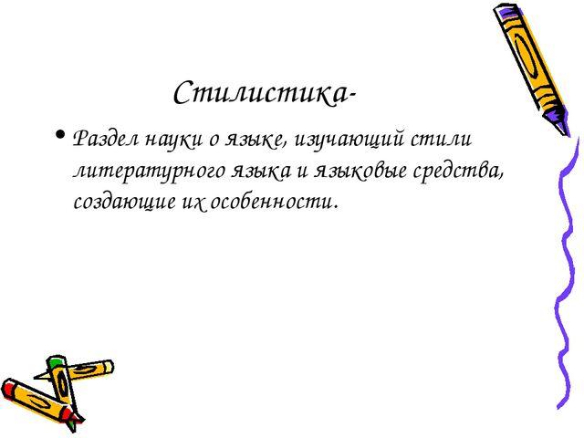 Стилистика- Раздел науки о языке, изучающий стили литературного языка и языко...