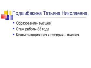 Подшибякина Татьяна Николаевна Образование- высшее Стаж работы-33 года Квалиф