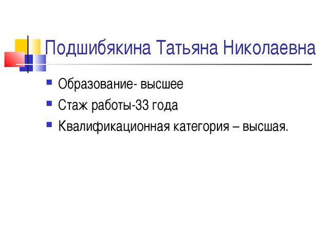 Подшибякина Татьяна Николаевна Образование- высшее Стаж работы-33 года Квалиф...