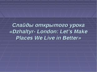 Слайды открытого урока «Dzhaltyr- London: Let's Make Places We Live in Better»
