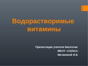 Водорастворимые витамины Презентация учителя биологии МБОУ «СШ№2» Матвеевой И