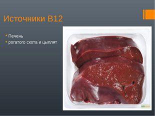 Источники В12 Печень рогатого скота и цыплят