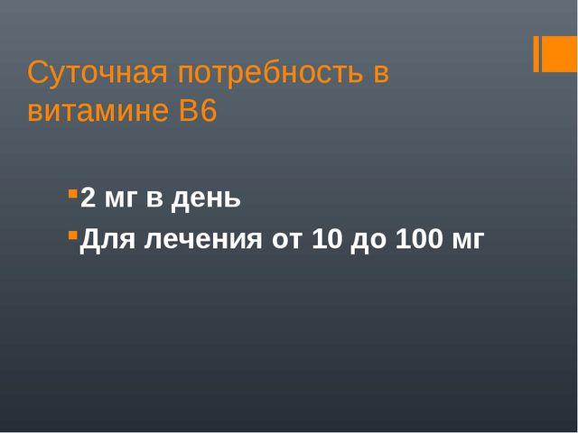 Суточная потребность в витамине В6 2 мг в день Для лечения от 10 до 100 мг