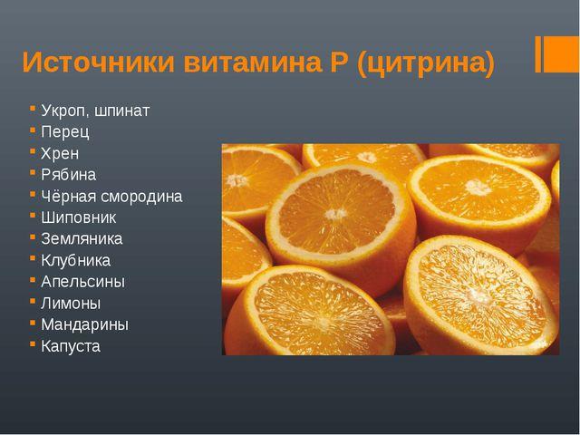 Источники витамина Р (цитрина) Укроп, шпинат Перец Хрен Рябина Чёрная смороди...