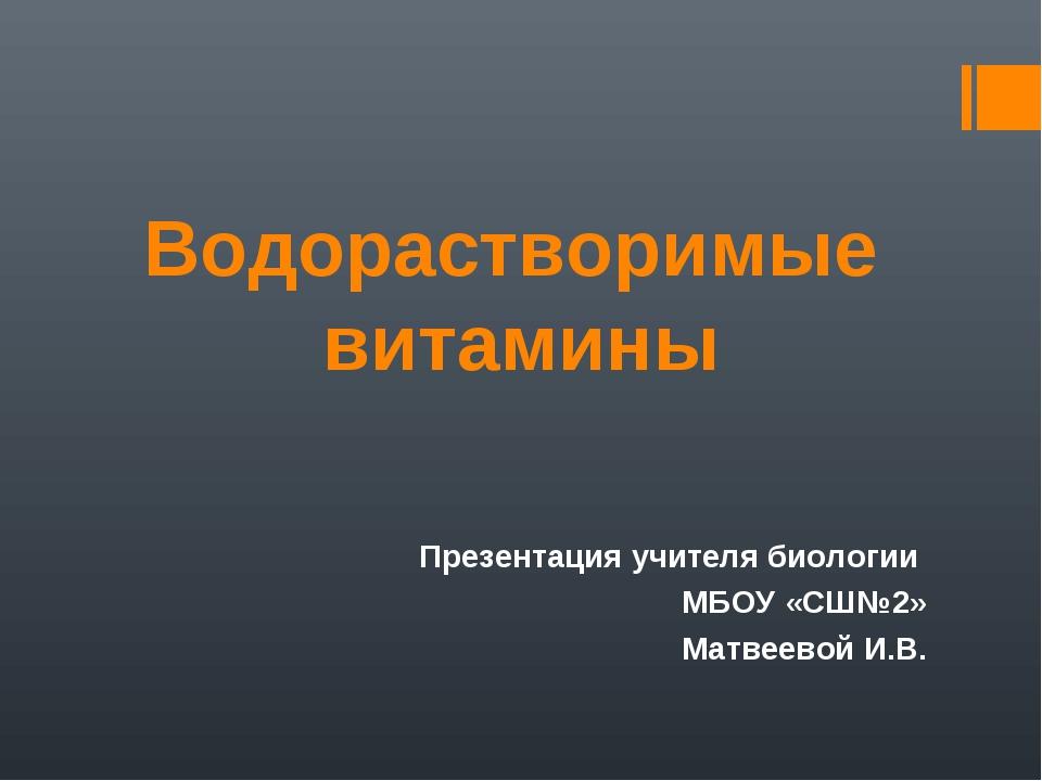 Водорастворимые витамины Презентация учителя биологии МБОУ «СШ№2» Матвеевой И...