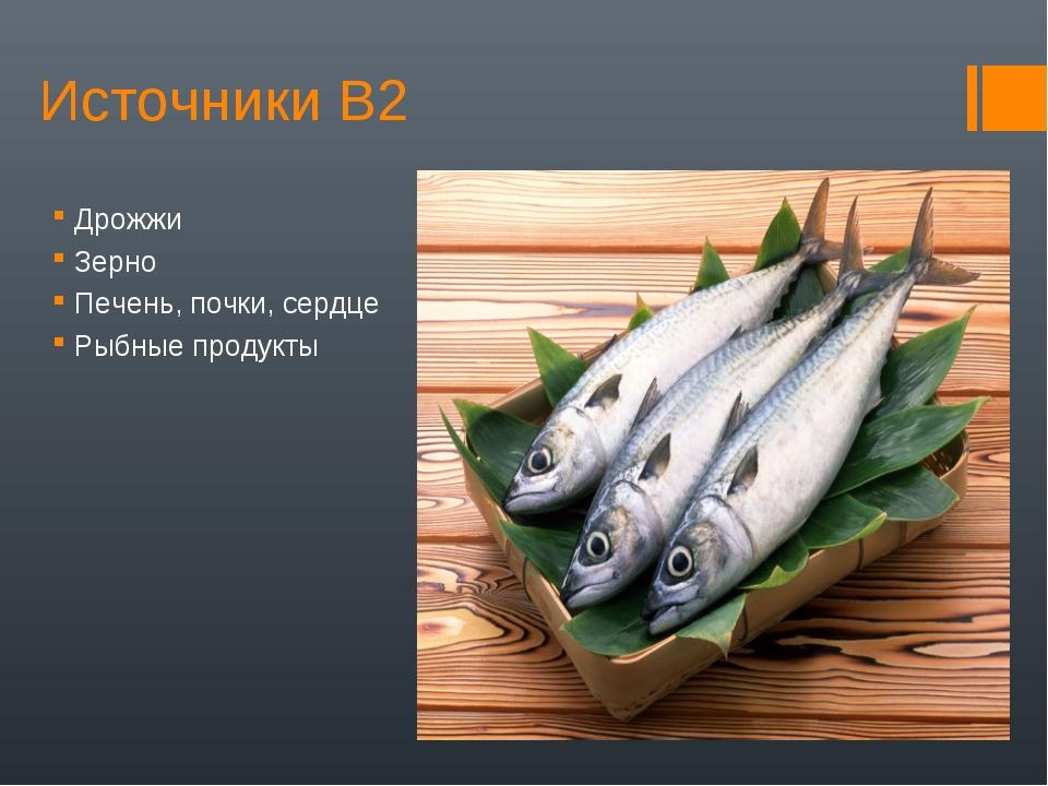 Источники В2 Дрожжи Зерно Печень, почки, сердце Рыбные продукты