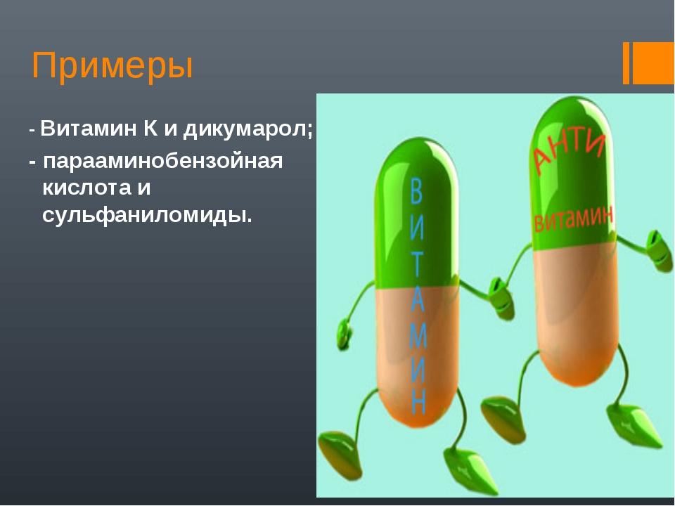 Примеры - Витамин К и дикумарол; - парааминобензойная кислота и сульфаниломиды.