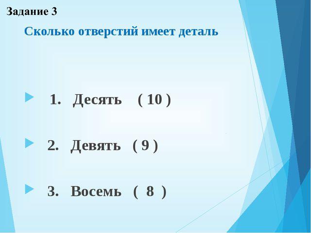 Сколько отверстий имеет деталь 1. Десять ( 10 ) 2. Девять ( 9 ) 3. Восемь ( 8 )