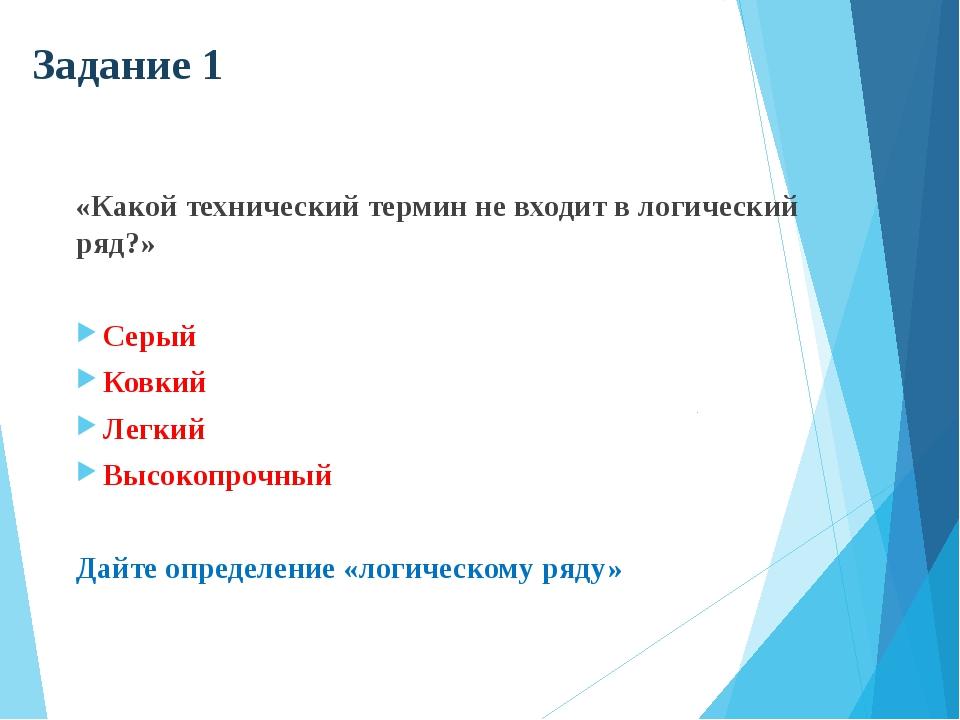 Задание 1 «Какой технический термин не входит в логический ряд?» Серый Ковкий...