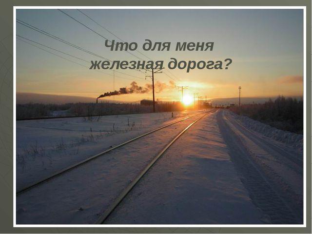 Что для меня железная дорога?