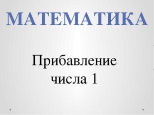 МАТЕМАТИКА Прибавление числа 1