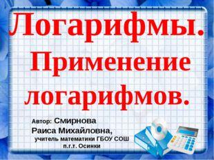 Логарифмы. Применение логарифмов. Автор: Смирнова Раиса Михайловна, учитель м