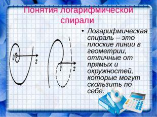 Понятия логарифмической спирали Логарифмическая спираль – это плоские линии в