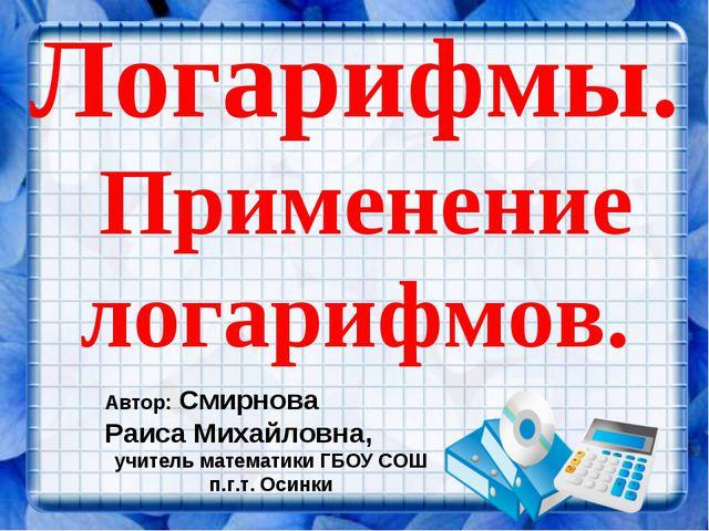 Логарифмы. Применение логарифмов. Автор: Смирнова Раиса Михайловна, учитель м...