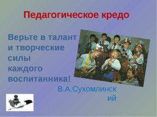 Педагогическое кредо Верьте в талант и творческие силы каждого воспитанника!
