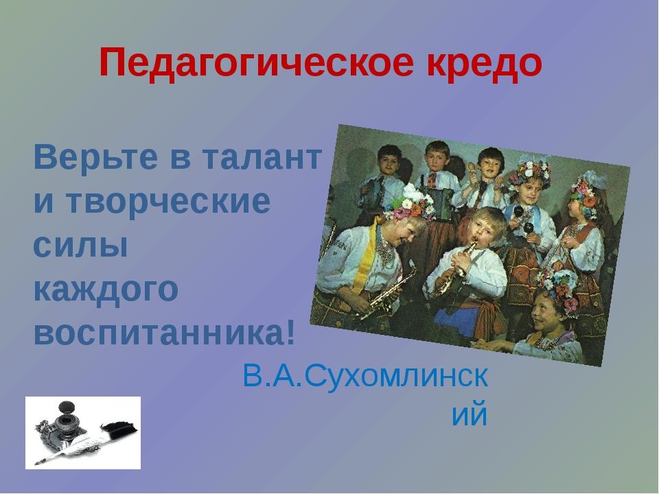 Педагогическое кредо Верьте в талант и творческие силы каждого воспитанника!...