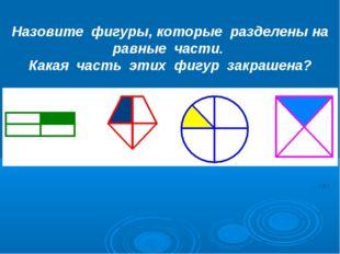 Назовите фигуры, которые разделены на равные части. Какая часть этих фигур за