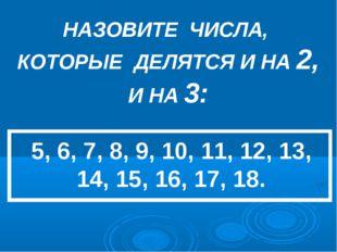 НАЗОВИТЕ ЧИСЛА, КОТОРЫЕ ДЕЛЯТСЯ И НА 2, И НА 3: 5, 6, 7, 8, 9, 10, 11, 12, 13