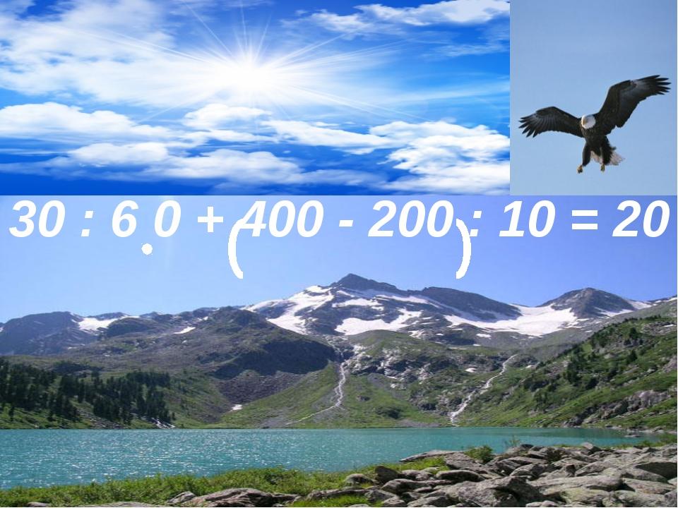 30 : 6 0 + 400 - 200 : 10 = 20