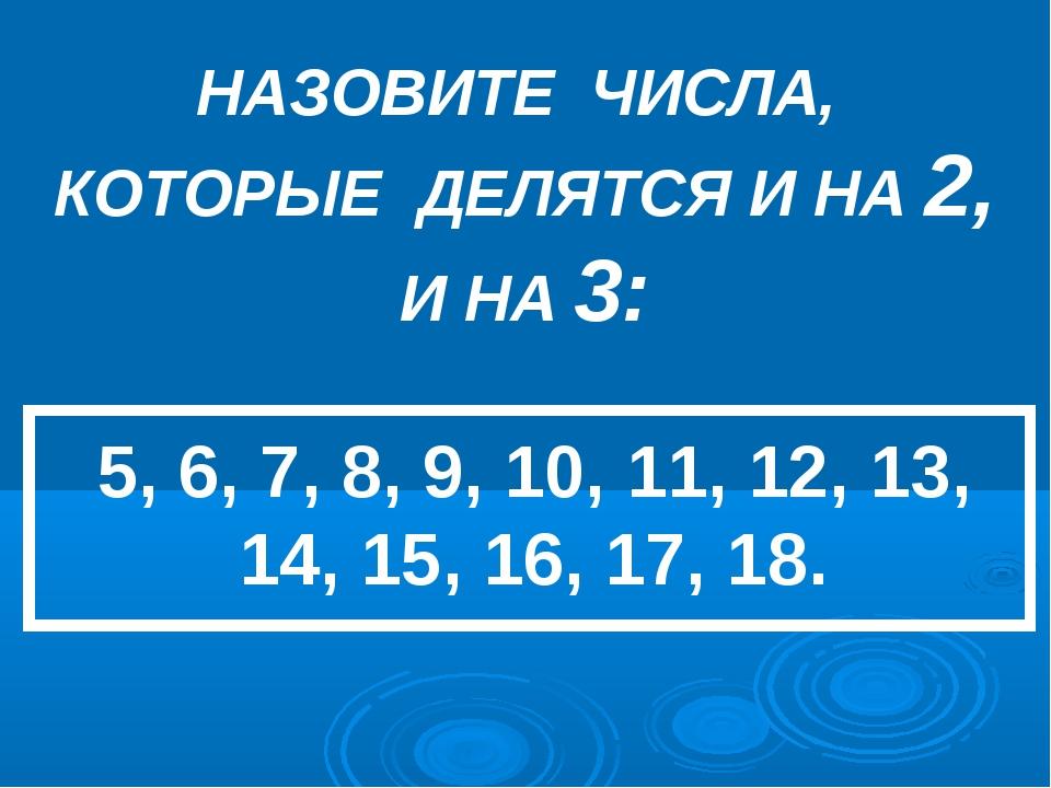НАЗОВИТЕ ЧИСЛА, КОТОРЫЕ ДЕЛЯТСЯ И НА 2, И НА 3: 5, 6, 7, 8, 9, 10, 11, 12, 13...