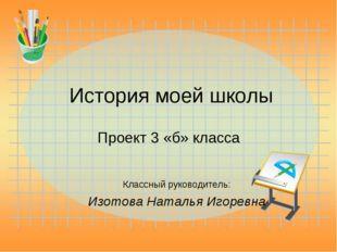 История моей школы Проект 3 «б» класса Классный руководитель: Изотова Наталья
