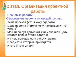 2 этап. Организация проектной работы Плановые работы: Оформление проекта от к