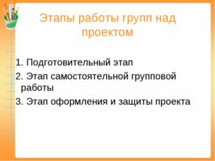 Этапы работы групп над проектом 1. Подготовительный этап 2. Этап самостоятель