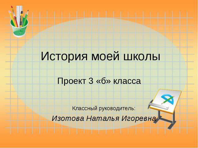 История моей школы Проект 3 «б» класса Классный руководитель: Изотова Наталья...