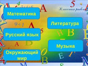 Математика Русский язык Окружающий мир Литература Музыка