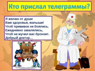 Я желаю от души Вам здоровья, малыши! Чтоб прививок не боялись. Ежедневно зак