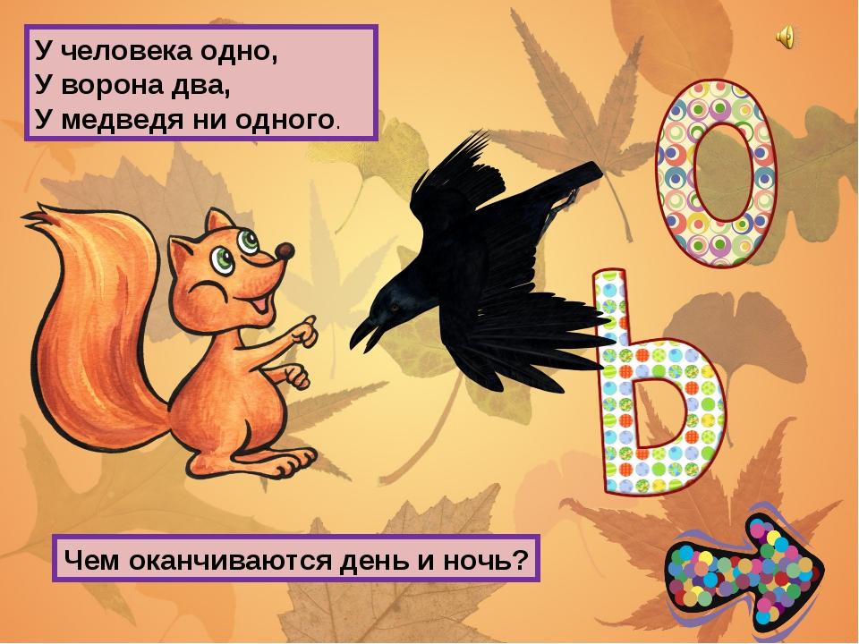 У человека одно, У ворона два, У медведя ни одного. Чем оканчиваются день и н...
