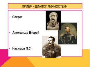 ПРИЁМ «ДИАЛОГ ЛИЧНОСТЕЙ». Сократ Александр Второй Нахимов П.С.