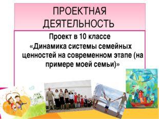 ПРОЕКТНАЯ ДЕЯТЕЛЬНОСТЬ Проект в 10 классе «Динамика системы семейных ценносте