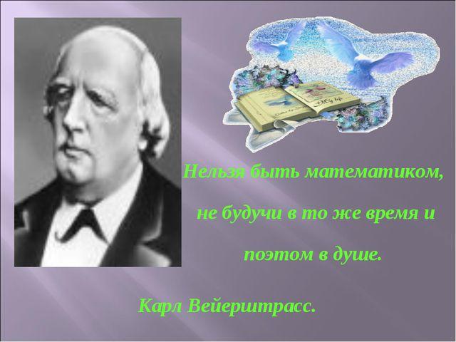 Нельзя быть математиком, не будучи в то же время и поэтом в душе. Карл Вейерш...