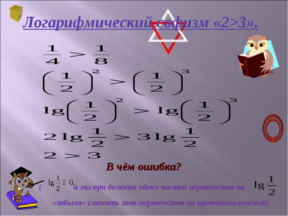 Логарифмический софизм «2>3». В чём ошибка? ( а мы при делении обеих частей н...