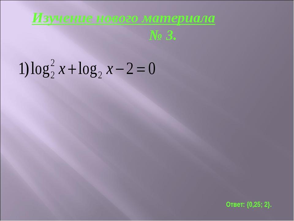 Ответ: {0,25; 2}. Изучение нового материала № 3.